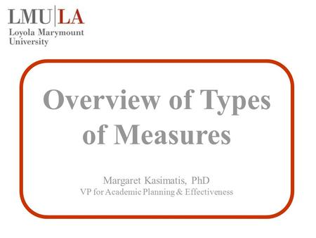 Overview of Types of Measures Margaret Kasimatis, PhD VP for Academic Planning & Effectiveness.
