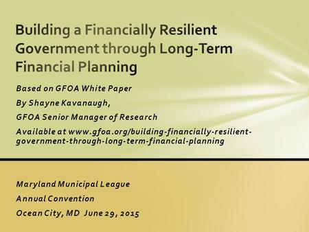 Based on GFOA White Paper By Shayne Kavanaugh, GFOA Senior Manager of Research Available at www.gfoa.org/building-financially-resilient- government-through-long-term-financial-planning.