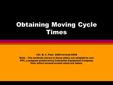 Obtaining Moving Cycle Times ©Dr. B. C. Paul 2000 revised 2008 Note – The methods shown in these slides are adapted to use FPC, a program produced by.