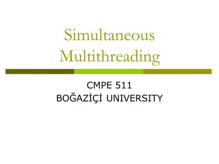 Simultaneous Multithreading CMPE 511 BOĞAZİÇİ UNIVERSITY.