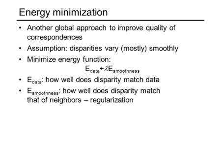 Energy minimization Another global approach to improve quality of correspondences Assumption: disparities vary (mostly) smoothly Minimize energy function:
