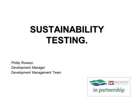SUSTAINABILITY TESTING. Phillip Rowson Development Manager Development Management Team.
