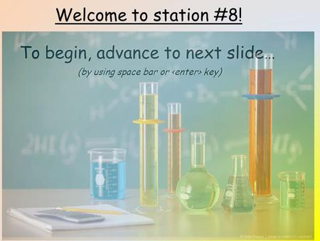 Welcome to station #8! To begin, advance to next slide… (by using space bar or key)
