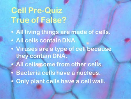 Cell Pre-Quiz True of False? All living things are made of cells. All cells contain DNA. Viruses are a type of cell because they contain DNA. All cells.