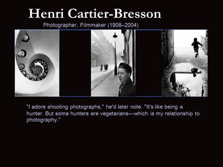 Henri Cartier-Bresson Photographer, Filmmaker (1908–2004) I adore shooting photographs, he'd later note. It's like being a hunter. But some hunters.