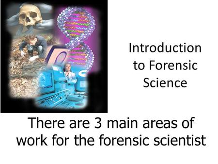 Introduction to Forensic Science There are 3 main areas of work for the forensic scientist.