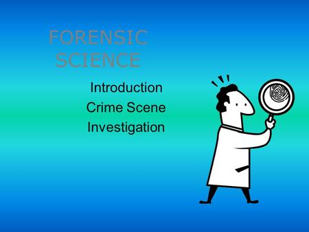 FORENSIC SCIENCE Introduction Crime Scene Investigation.