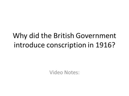 Why did the British Government introduce conscription in 1916? Video Notes: