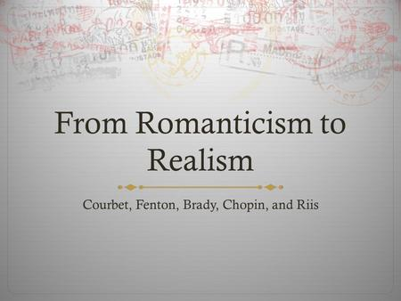From Romanticism to Realism Courbet, Fenton, Brady, Chopin, and Riis.