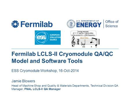 Fermilab LCLS-II Cryomodule QA/QC Model and Software Tools ESS Cryomodule Workshop, 16-Oct-2014 Jamie Blowers Head of Machine Shop and Quality & Materials.