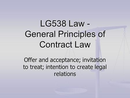 LG538 Law - General Principles of <strong>Contract</strong> Law Offer and acceptance; invitation to treat; intention to create legal relations.
