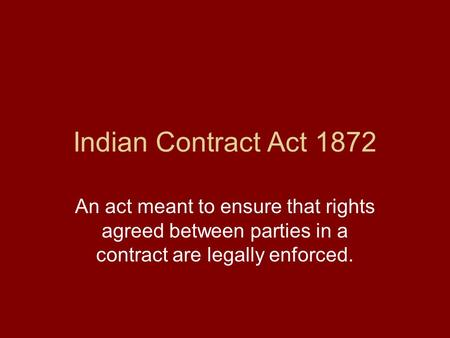 Indian Contract Act 1872 An act meant to ensure that rights agreed between parties in a contract are legally enforced.