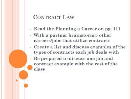 C ONTRACT L AW Read the Planning a Career on pg. 111 With a partner brainstorm 5 other careers/jobs that utilize contracts Create a list and discuss examples.