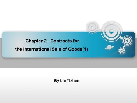 Chapter 2 Contracts for the International Sale of Goods(1) By Liu Yizhan.