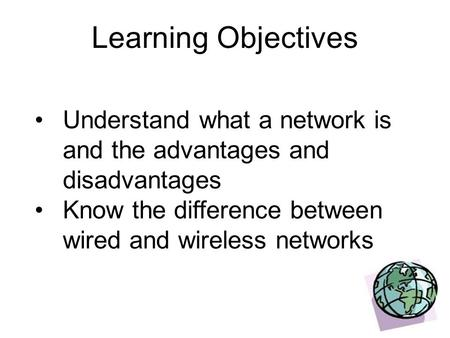 Learning Objectives Understand what a network is and the advantages and disadvantages Know the difference between wired and wireless networks.