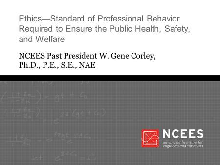 Ethics—Standard of Professional Behavior Required to Ensure the Public Health, Safety, and Welfare NCEES Past President W. Gene Corley, Ph.D., P.E., S.E.,