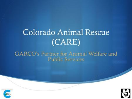 Colorado Animal Rescue (CARE). Mission and Vision  CARE believes in providing safety and care for homeless animals and abandoned animals and education.