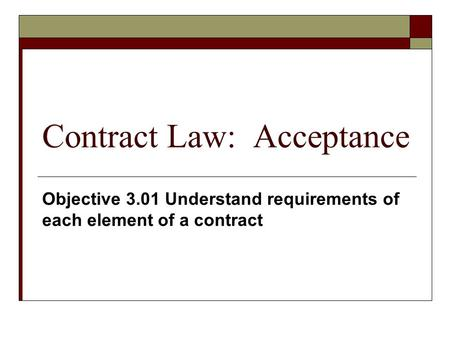 Contract Law: Acceptance Objective 3.01 Understand requirements of each element of a contract.