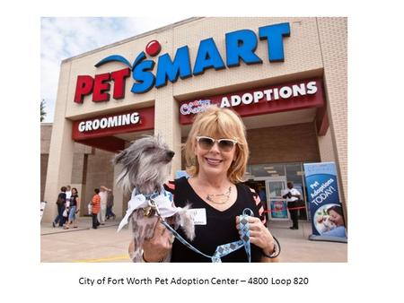 City of Fort Worth Pet Adoption Center – 4800 Loop 820.
