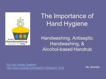 The Importance of Hand Hygiene Handwashing, Antiseptic Handwashing, & Alcohol-based Handrub Ms. Sheridan Put Your Hands Together: