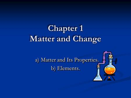 Chapter 1 Matter and Change a) Matter and Its Properties. a) Matter and Its Properties. b) Elements. a) Matter and Its Properties. a) Matter and Its Properties.