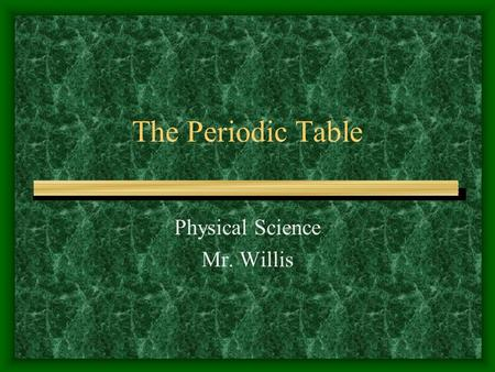 The Periodic Table Physical Science Mr. Willis. Periodic Table Arrangement Dmitri Mendeleev created the Periodic Table in 1869 Symbols are primarily Latin.