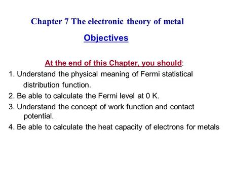 Chapter 7 The electronic theory of metal Objectives At the end of this Chapter, you should: 1. Understand the physical meaning of Fermi statistical distribution.