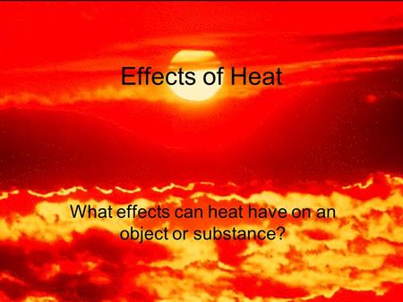 Effects of Heat What effects can heat have on an object or substance?