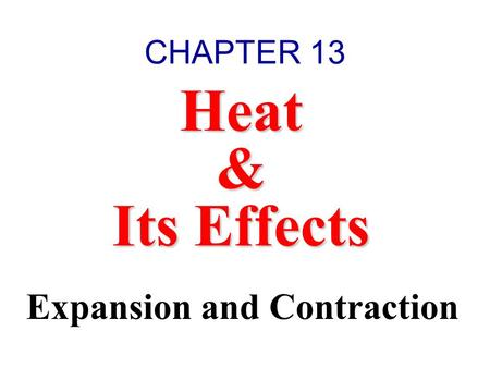 CHAPTER 13 Heat & Its Effects Expansion and Contraction.