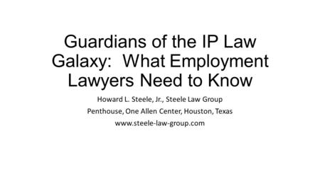 Guardians of the IP Law Galaxy: What Employment Lawyers Need to Know Howard L. Steele, Jr., Steele Law Group Penthouse, One Allen Center, Houston, Texas.
