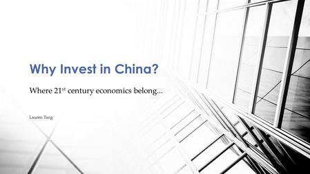 Where 21 st century economics belong... Lauren Tang Why Invest in China?
