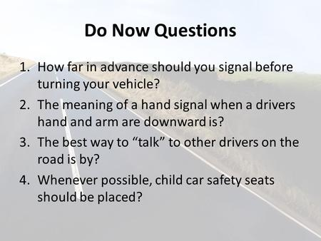 Do Now Questions 1.How far in advance should you signal before turning your vehicle? 2.The meaning of a hand signal when a drivers hand and arm are downward.