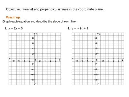 Objective: Parallel and perpendicular lines in the coordinate plane. Warm up.