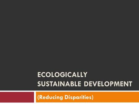 ECOLOGICALLY SUSTAINABLE DEVELOPMENT (Reducing Disparities)