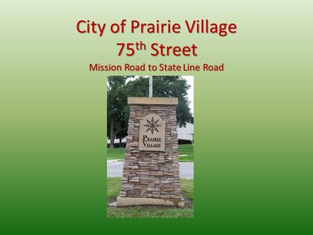 City of Prairie Village 75 th Street Mission Road to State Line Road.