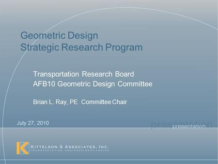 Geometric Design Strategic Research Program Transportation Research Board AFB10 Geometric Design Committee Brian L. Ray, PE Committee Chair July 27, 2010.