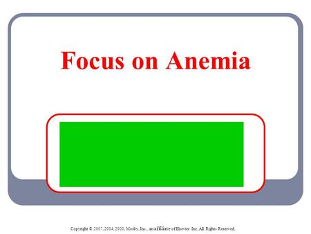 Copyright © 2007, 2004, 2000, Mosby, Inc., an affiliate of Elsevier Inc. All Rights Reserved. Focus on Anemia.