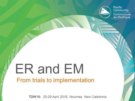 ER and EM From trials to implementation TDW10: 25-29 April 2016, Noumea, New Caledonia.
