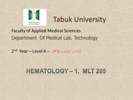 Tabuk University Tabuk University Faculty of Applied Medical Sciences Department Of Medical Lab. Technology 2 nd Year – Level 4 – AY 1433-1434.