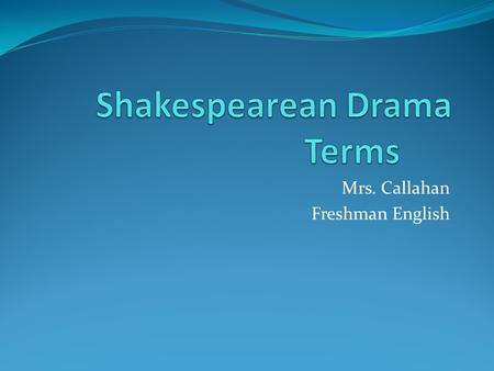 Mrs. Callahan Freshman English. 1. Tragedy Drama ends in a catastrophe, most often death.