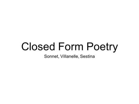 Closed Form Poetry Sonnet, Villanelle, Sestina. What is closed form poetry? Closed form poetry, (it's also referred to as fixed form), consists of poems.