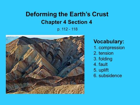 Deforming the Earth's Crust Chapter 4 Section 4 p. 112 - 118 Vocabulary: 1. compression 2. tension 3. folding 4. fault 5. uplift 6. subsidence.