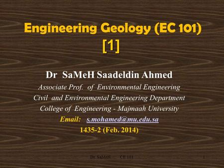 1 [1] Engineering Geology (EC 101) [1] Dr SaMeH Saadeldin Ahmed Associate Prof. of Environmental Engineering Civil and Environmental Engineering Department.