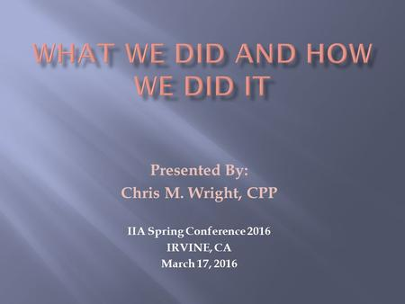 Presented By: Chris M. Wright, CPP IIA Spring Conference 2016 IRVINE, CA March 17, 2016.
