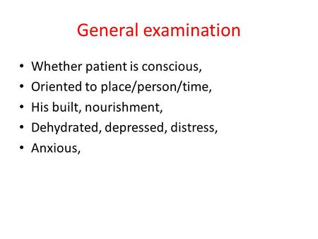 General examination Whether patient is conscious, Oriented to place/person/time, His built, nourishment, Dehydrated, depressed, distress, Anxious,