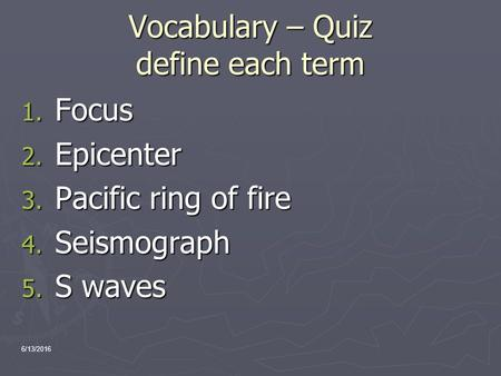 Vocabulary – Quiz define each term 1. Focus 2. Epicenter 3. Pacific ring of fire 4. Seismograph 5. S waves 6/13/2016.
