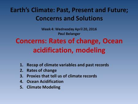 Earth's Climate: Past, Present and Future; Concerns and Solutions Week 4: Wednesday April 20, 2016 Paul Belanger Concerns: Rates of change, Ocean acidification,