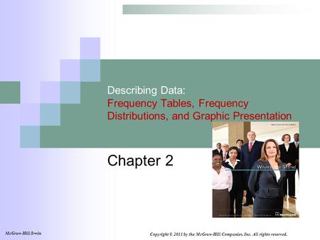 Describing Data: Frequency Tables, Frequency Distributions, and Graphic Presentation Chapter 2 Copyright © 2011 by the McGraw-Hill Companies, Inc. All.