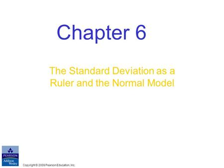Copyright © 2009 Pearson Education, Inc. Chapter 6 The Standard Deviation as a Ruler and the Normal Model.
