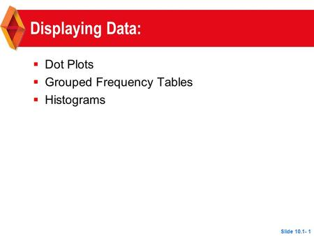 Displaying Data:  Dot Plots  Grouped Frequency Tables  Histograms Slide 10.1- 1.